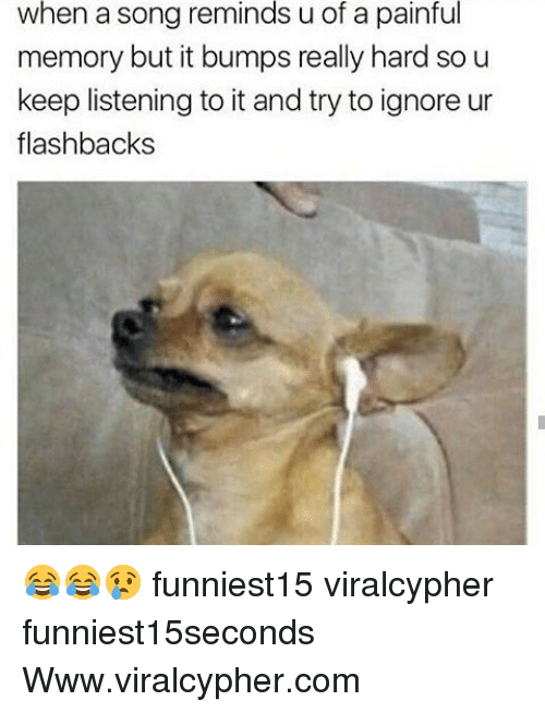 Funny, A Song, and Song: when a song reminds u of a painful  memory but it bumps really hard so u  eep listening to it and try to ignore ur  flashbacks 😂😂😢 funniest15 viralcypher funniest15seconds Www.viralcypher.com