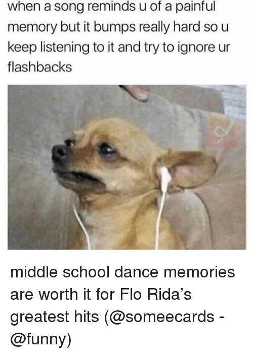 Flo Rida, Funny, and Memes: when a song reminds u of a painful  memory but it bumps really hard so u  keep listening to it and try to ignore ur  flashbacks middle school dance memories are worth it for Flo Rida's greatest hits (@someecards - @funny)
