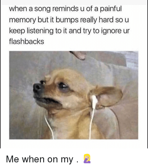Funny, A Song, and Song: when a song reminds u of a painful  memory but it bumps really hard so u  keep listening to it and try to ignore ur  flashbacks Me when on my . 🤦🏼‍♀️