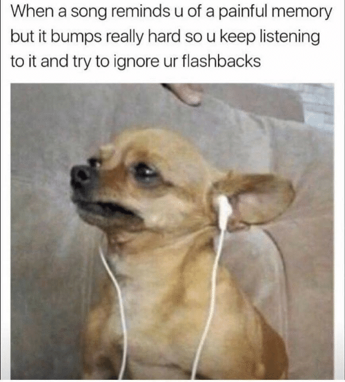 flashbacks: When a song reminds u of a painful memory  but it bumps really hard so u keep listening  to it and try to ignore ur flashbacks