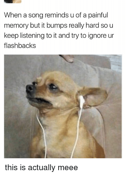 Memes, A Song, and 🤖: When a song reminds uof a painful  memory but it bumps really hard so u  keep listening to it and try to ignore ur  flashbacks this is actually meee