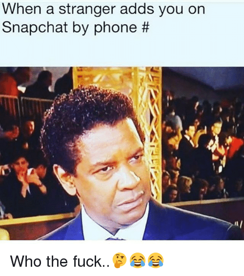 Ornings: When a stranger adds you orn  Snapchat by phone Who the fuck..🤔😂😂
