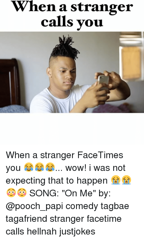 "Facetime, Memes, and Wow: When a stranger  calls you When a stranger FaceTimes you 😂😂😂... wow! i was not expecting that to happen 😭😭😳😳 SONG: ""On Me"" by: @pooch_papi comedy tagbae tagafriend stranger facetime calls hellnah justjokes"