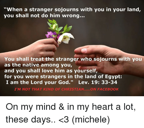 """the strangers: """"When a stranger sojourns with you in your land,  you shall not do him wrong...  You shall treat the stranger who sojourns with you  as the native among you,  and you shall love him as yourself,  for you were strangers in the land of Egypt:  I am the Lord your God  Lev. 19: 33-34  I'M NOT THAT KIND OF CHRISTIAN  ON FACEBOOK On my mind & in my heart a lot, these days.. <3 (michele)"""