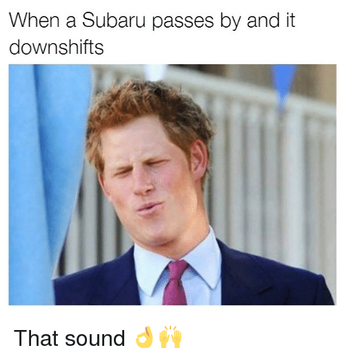 Memes, 🤖, and Subaru: When a Subaru passes by and it  downshifts That sound 👌🙌