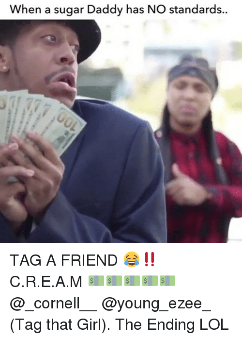 Lol, Memes, and Girl: When a sugar Daddy has NO standards. TAG A FRIEND 😂‼️ C.R.E.A.M 💵💵💵💵💵 @_cornell__ @young_ezee_ (Tag that Girl). The Ending LOL