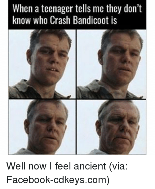 Crash Bandicoot, Memes, and Ancient: When a teenager tells me they don't  know who Crash Bandicoot is Well now I feel ancient (via: Facebook-cdkeys.com)