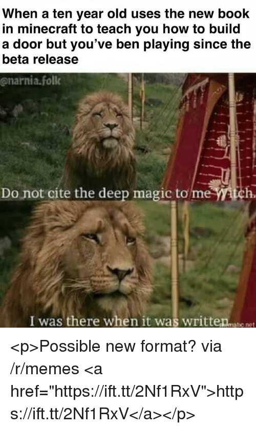 """Memes, Minecraft, and Book: When a ten year old uses the new book  in minecraft to teach you how to build  a door but you've ben playing since the  beta release  @narnia.foll  Do not cite the deep magic to me tch.  I was there when it was writteanatie net <p>Possible new format? via /r/memes <a href=""""https://ift.tt/2Nf1RxV"""">https://ift.tt/2Nf1RxV</a></p>"""