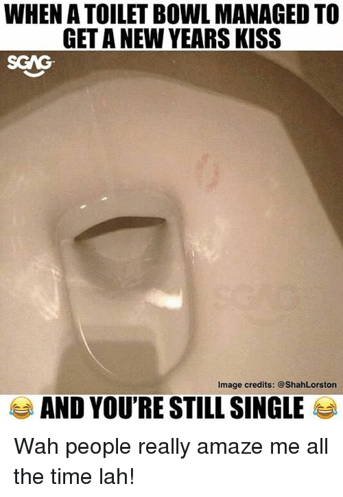 Memes, Image, and Kiss: WHEN A TOILET BOWL MANAGED TO  GET A NEW YEARS KISS  SCAG  Image credits: @ShahLorston  AND YOU'RE STILL SINGLE Wah people really amaze me all the time lah!