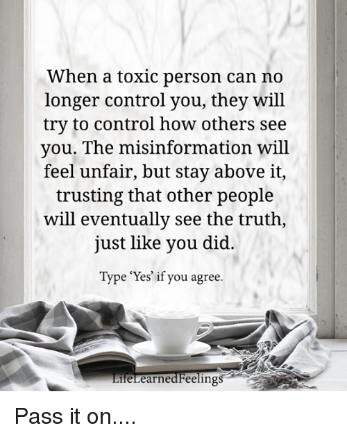 """Control, Truth, and How: When a toxic person can no  longer control you, they will  try to control how others see  you. The misinformation will  feel unfair, but stay above it,  trusting that other people  will eventually see the truth,  just like you did  Type """"Yes' if you agree.  feLearnedFeelings Pass it on...."""