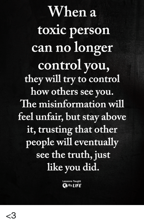 misinformation: When a  toxic person  can no longer  control you,  they will try to control  ow others see you  The misinformation will  feel unfair, but stay above  it, trusting that other  people will eventually  see the truth, just  like you did.  ByLIFE  Lessons Taught <3