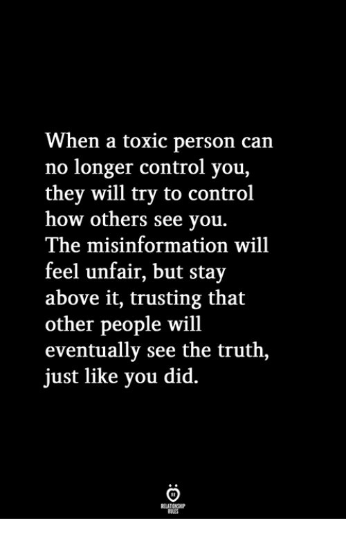 misinformation: When a toxic person can  no longer control you,  they will try to control  how others see you.  The misinformation will  feel unfair, but stay  above it, trusting that  other people will  eventually see the truth,  just like you did.
