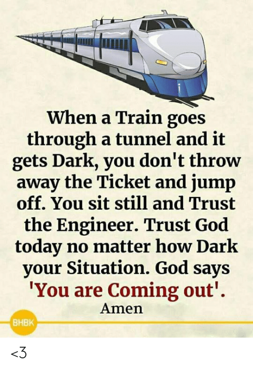 Coming Out: When a Train goes  through a tunnel and it  gets Dark, you don't throw  away the Ticket and jump  off. You sit still and Trust  the Engineer. Trust God  today no matter how Dark  your Situation. God says  'You are Coming out'  Amen  BHBK <3