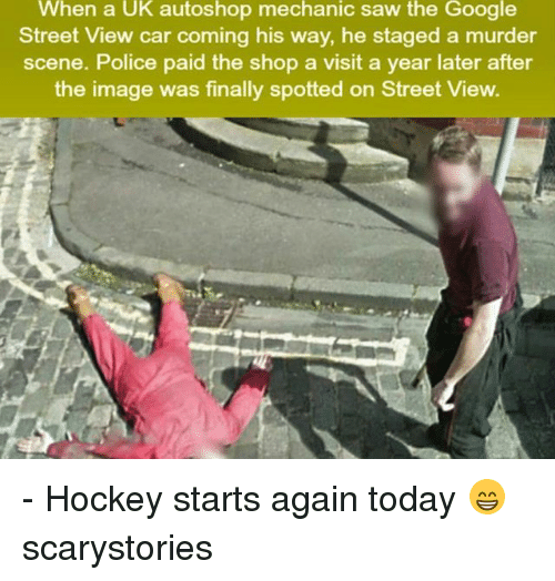 Google, Hockey, and Memes: When a UK autoshop mechanic saw the Google  Street View car coming his way, he staged a murder  scene. Police paid the shop a visit a year later after  the image was finally spotted on Street View. - Hockey starts again today 😁 scarystories