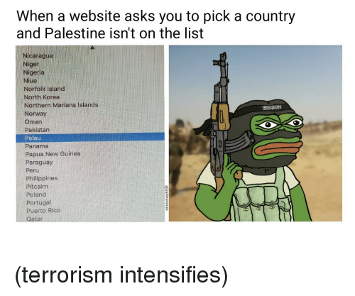 nicaragua: When a website asks you to pick a country  and Palestine isnt on the list  Nicaragua  Niger  Nigeria  Niue  Norfolk Island  North Korea  Northern Mariana Islands  Norway  Oman  Pakistan  Palau  Panama  Papua New Guinea  Paraguay  Peru  Philippines  Pitcairn  Poland  Portugal  Puerto Rico  Qatar <p>(terrorism intensifies)</p>