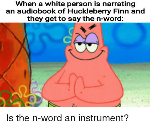 Finn: When a white person is narrating  an audiobook of Huckleberry Finn and  they get to say the n-word: Is the n-word an instrument?