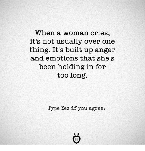 Been, Yes, and One: When a woman cries  it's not usually over one  thing. It's built up anger  and emotions that she's  been holding in for  too long  Type Yes if you agree.  SR