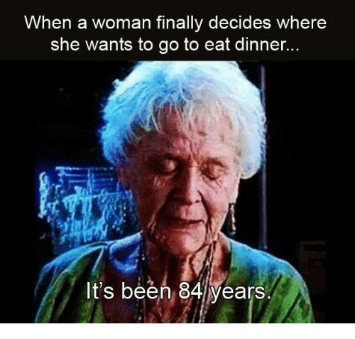memes: When a woman finally decides where  she wants to go to eat dinner...  It's been 84 years