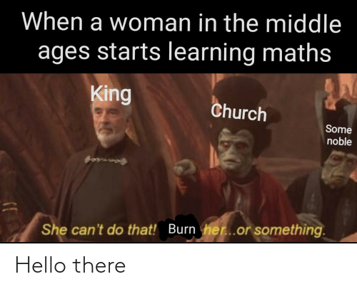 middle ages: When a woman in the middle  ages starts learning maths  King  Church  Some  noble  Qonncof  She can't do that! Burn her..or something. Hello there