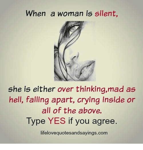 Crying, Mad, and Hell: When a woman is silent,  she is either over thinking,mad as  hell, falling apart, crying inside or  all of the above.  Type YES if you agree.  lifelovequotesandsayings.com