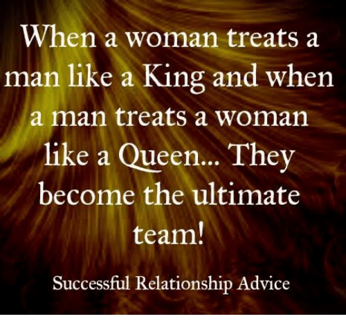 Advice, Memes, and Queen: When a woman treats a  man like a King and when  a man treats a woman  like a Queen... They  become the ultimate  team  Successful Relationship Advice