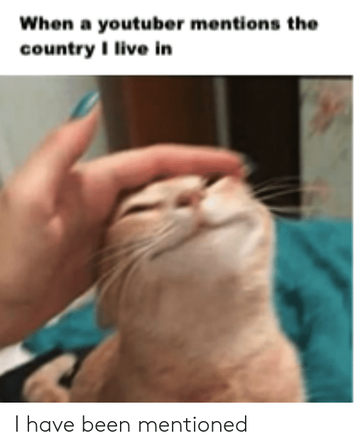 youtuber: When a youtuber mentions the  country I live in I have been mentioned