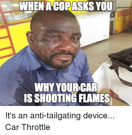 tailgater: WHEN ACORASKS YOU  WHY YOUR CAR  ISSHOOTING FLAMES It's an anti-tailgating device... Car Throttle