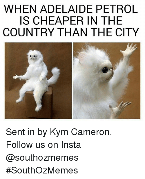 Kym: WHEN ADELAIDE PETROL  IS CHEAPER IN THE  COUNTRY THAN THE CITY Sent in by Kym Cameron.   Follow us on Insta @southozmemes #SouthOzMemes