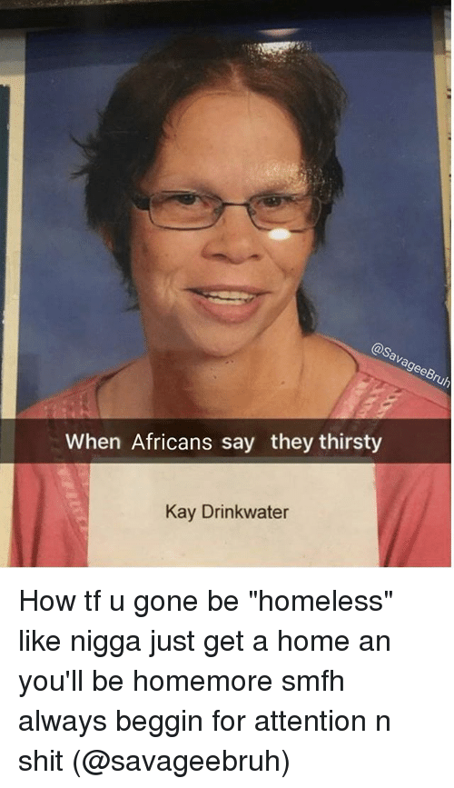 "Homeless, Memes, and Shit: When Africans say they thirsty  Kay Drinkwater How tf u gone be ""homeless"" like nigga just get a home an you'll be homemore smfh always beggin for attention n shit (@savageebruh)"