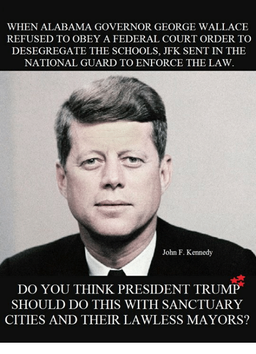 George Wallace: WHEN ALABAMA GOVERNOR GEORGE WALLACE  REFUSED TO OBEY A FEDERAL COURT ORDER TO  DESEGREGATE THE SCHOOLS, JFK SENT IN THE  NATIONAL GUARD TO ENFORCE THE LAW.  John F. Kennedy  DO YOU THINK PRESIDENT TRUMP  SHOULD DO THIS WITH SANCTUARY  CITIES AND THEIR LAWLESS MAYORS?