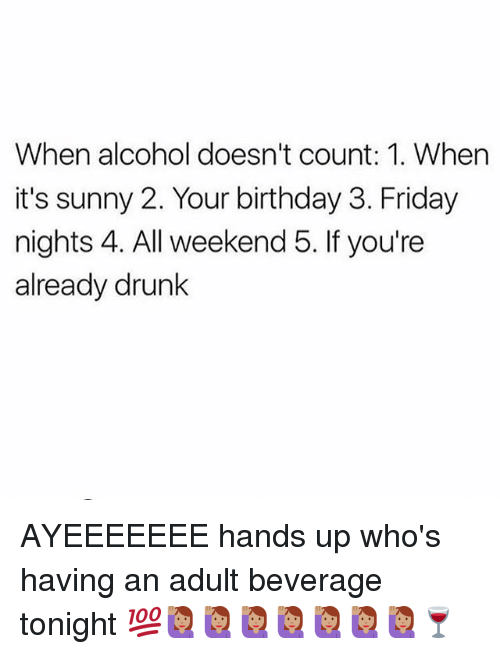 Birthday, Drunk, and Friday: When alcohol doesn't count: 1. When  it's sunny 2. Your birthday 3. Friday  nights 4. All weekend 5. If you're  already drunk AYEEEEEEE hands up who's having an adult beverage tonight 💯🙋🏽🙋🏽🙋🏽🙋🏽🙋🏽🙋🏽🙋🏽🍷
