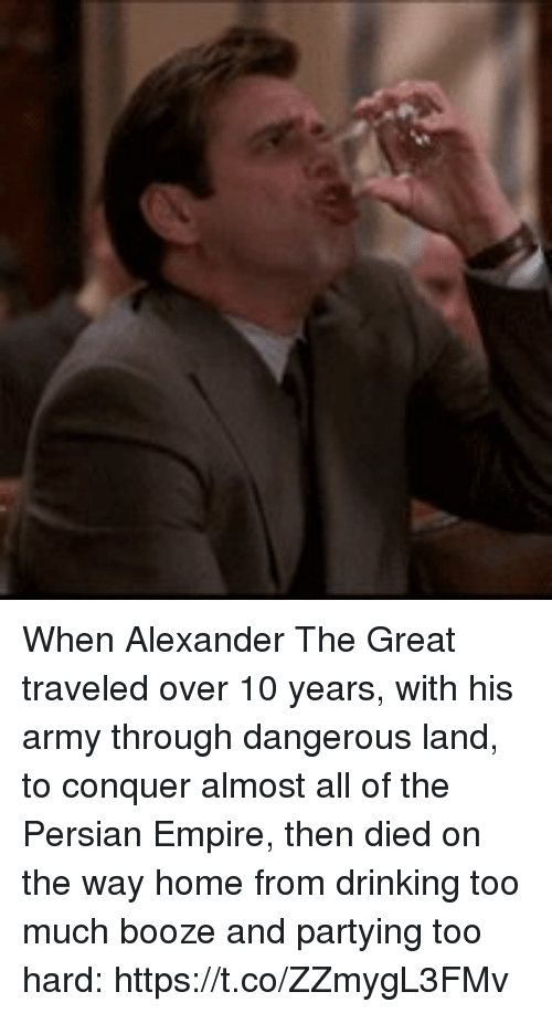 Alexander the Great: When Alexander The Great traveled over 10 years, with his army through dangerous land, to conquer almost all of the Persian Empire, then died on the way home from drinking too much booze and partying too hard: https://t.co/ZZmygL3FMv