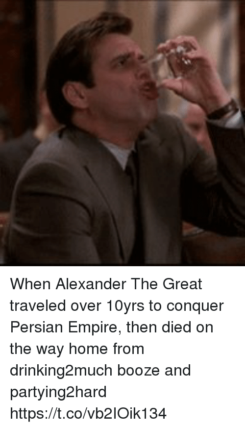 Alexander the Great: When Alexander The Great traveled over 10yrs to conquer Persian Empire, then died on the way home from drinking2much booze and partying2hard https://t.co/vb2IOik134