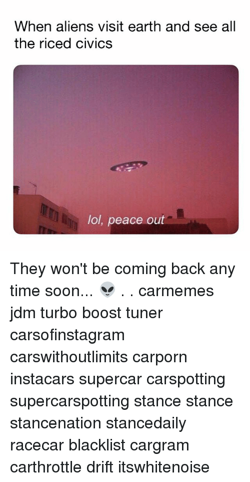 Lol, Memes, and Soon...: When aliens visit earth and see all  the riced civics  lol, peace out They won't be coming back any time soon... 👽 . . carmemes jdm turbo boost tuner carsofinstagram carswithoutlimits carporn instacars supercar carspotting supercarspotting stance stance stancenation stancedaily racecar blacklist cargram carthrottle drift itswhitenoise