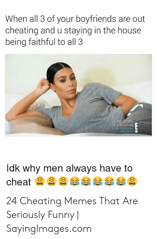 Cheating Boyfriend Memes: When all 3 of your boyfriends are out  cheating and u staying in the house  being faithful to all 3  KEEPING UP WITH  THE KARDASHIANS  SUN PREMIERE  ldk why men always have to  cheat33 24 Cheating Memes That Are Seriously Funny | SayingImages.com