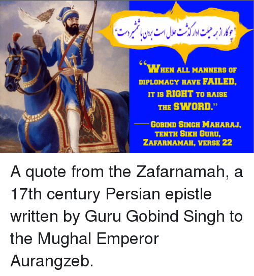 """Sick Sikh: WHEN ALL MANNERS oF  DIPLOMACY HAVE FAILED.  IT IS RIGHT TO RAISE  THE SWORD.""""  GoBIND SINGH MAHARAJ,  TENTH SIKH GURU,  ZAFARNAMAH, VERSE 22 A quote from the Zafarnamah, a 17th century Persian epistle written by Guru Gobind Singh to the Mughal Emperor Aurangzeb."""