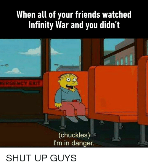 Dank, Friends, and Shut Up: When all of your friends watched  Infinity War and you didn't  ERGENCY EX  (chuckles)  I'm in danger. SHUT UP GUYS