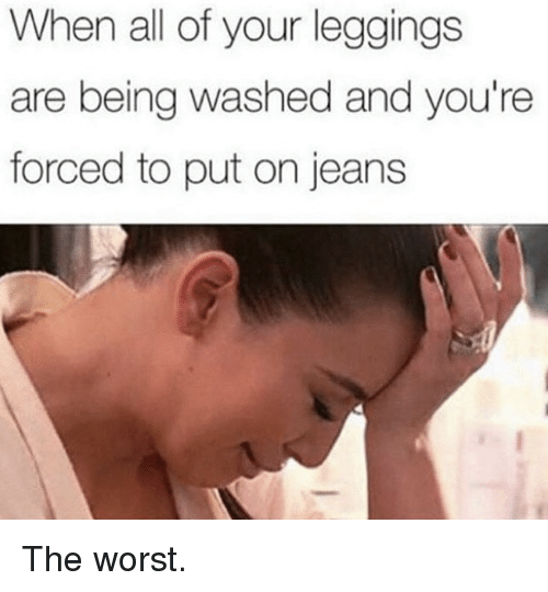 The Worst, Kardashian, and Leggings: When all of your leggings  are being washed and you're  forced to put on jeans The worst.