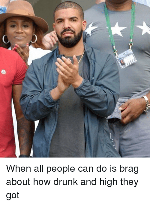 Drunk: When all people can do is brag about how drunk and high they got