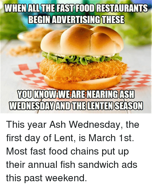 Episcopal Church : WHEN ALL THE FASTFOODRESTAURANTS  BEGIN ADVERTISING THESE  YOU  KNO  A  WEDNESDAY AND THELENTEN This year Ash Wednesday, the first day of Lent, is March 1st.  Most fast food chains put up their annual fish sandwich ads this past weekend.
