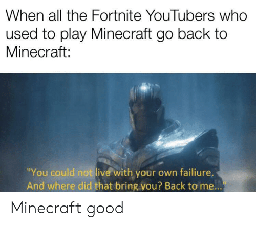 """youtubers: When all the Fortnite YouTubers who  used to play Minecraft go back to  Minecraft:  """"You could not live with your own failiure.  And where did that bring vou? Back to me... Minecraft good"""