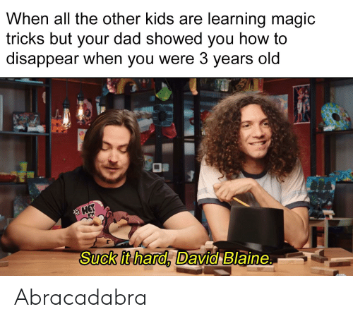 Dad, How To, and Kids: When all the other kids are learning magic  tricks but your dad showed you how to  disappear when you were 3 years old  Suck it hard. David Blaine Abracadabra