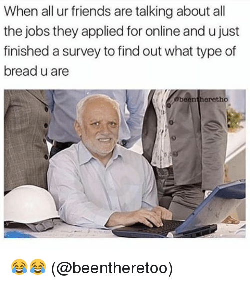 Friends, Memes, and Jobs: When all ur friends are talking about all  the jobs they applied for online and u just  finished a survey to find out what type of  bread u are  been heretho 😂😂 (@beentheretoo)