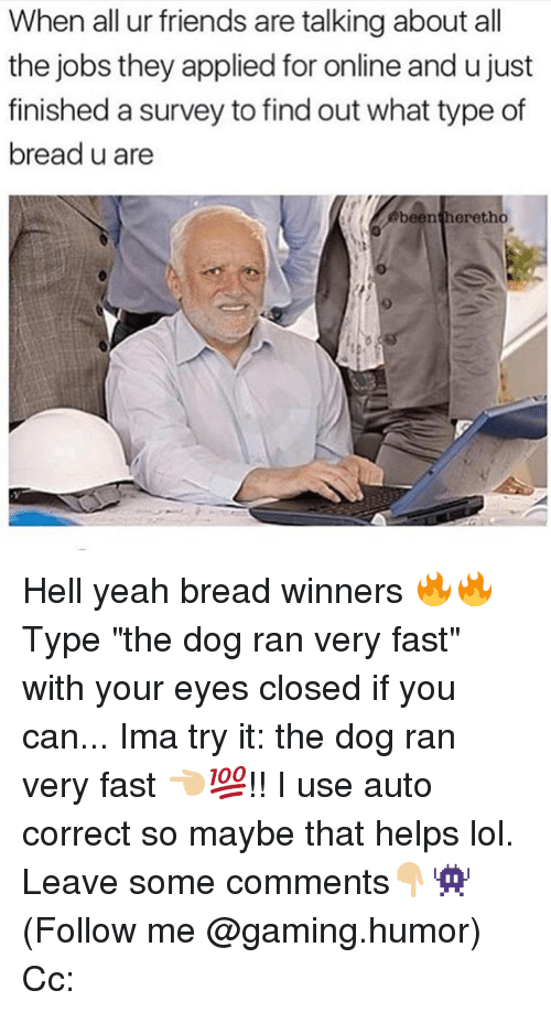 """Friends, Lol, and Memes: When all ur friends are talking about all  the jobs they applied for online and u just  finished a survey to findout what type of  bread u are  been heretho Hell yeah bread winners 🔥🔥 Type """"the dog ran very fast"""" with your eyes closed if you can... Ima try it: the dog ran very fast 👈🏼💯!! I use auto correct so maybe that helps lol. Leave some comments👇🏼👾 (Follow me @gaming.humor) Cc:"""