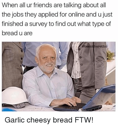 Friends, Ftw, and Memes: When all ur friends are talking about all  the jobs they applied for online and u just  finished a survey to find out what type of  bread u are  been heretho Garlic cheesy bread FTW!