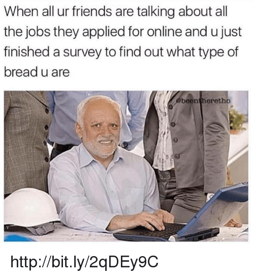 Dank, Friends, and Http: When all ur friends are talking about all  the jobs they applied for online and u just  finished a survey to findout what type of  bread u are  been thereth http://bit.ly/2qDEy9C