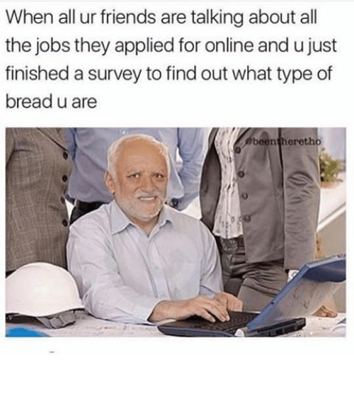 Friends, Funny, and Memes: When all ur friends are talking about all  the jobs they applied for online and u just  finished a survey to find outwhat type of  bread u are  been eretho ⠀