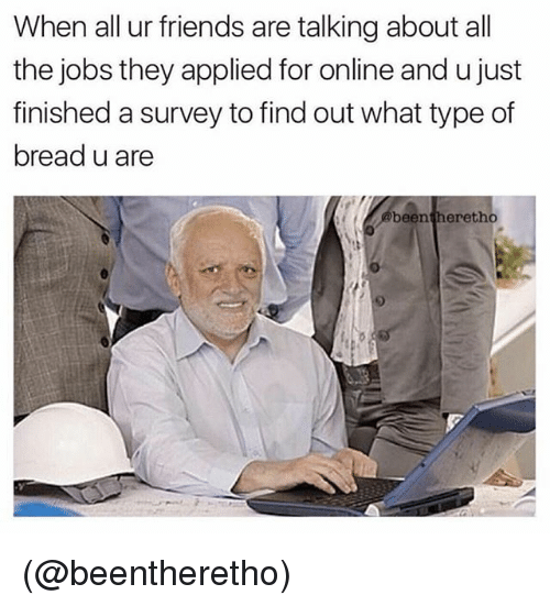 Friends, Jobs, and Girl Memes: When all ur friends are talking about all  the jobs they applied for online and u just  finished a survey to find out what type of  bread u are  been  theretho (@beentheretho)