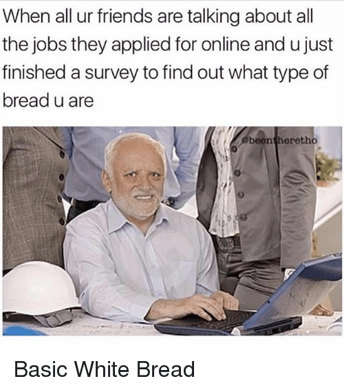 Friends, Memes, and Jobs: When all ur friends are talking about all  the jobs they applied for online and u just  finished a survey to find out what type of  bread u are  beentheretho  9 Basic White Bread
