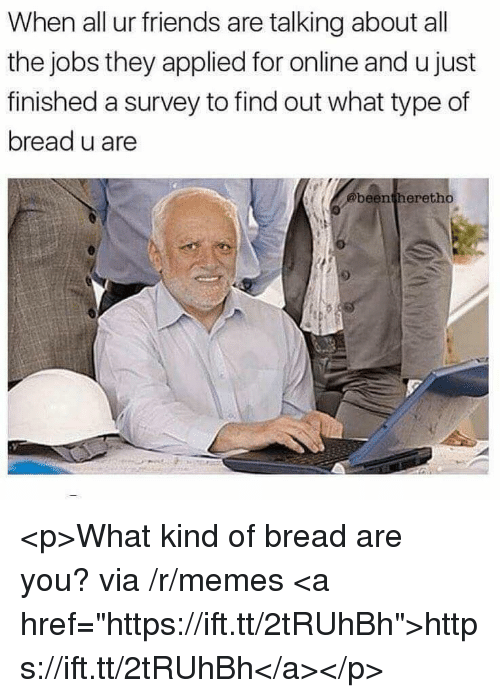"""Friends, Memes, and Jobs: When all ur friends are talking about all  the jobs they applied for online and u just  finished a survey to find out what type of  bread u are  @beentheretho <p>What kind of bread are you? via /r/memes <a href=""""https://ift.tt/2tRUhBh"""">https://ift.tt/2tRUhBh</a></p>"""